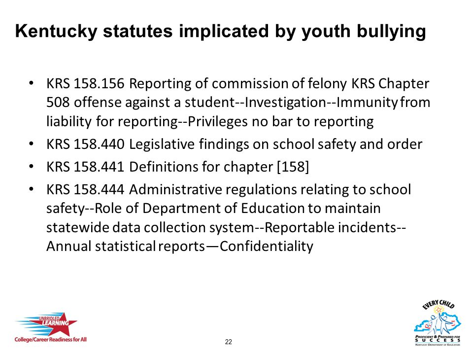 22 Kentucky statutes implicated by youth bullying KRS 158.156 Reporting of commission of felony KRS Chapter 508 offense against a student--Investigati