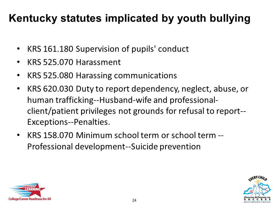 24 Kentucky statutes implicated by youth bullying KRS 161.180 Supervision of pupils conduct KRS 525.070 Harassment KRS 525.080 Harassing communications KRS 620.030 Duty to report dependency, neglect, abuse, or human trafficking--Husband-wife and professional- client/patient privileges not grounds for refusal to report-- Exceptions--Penalties.