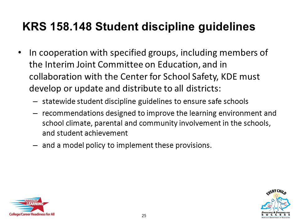 25 KRS 158.148 Student discipline guidelines In cooperation with specified groups, including members of the Interim Joint Committee on Education, and in collaboration with the Center for School Safety, KDE must develop or update and distribute to all districts: – statewide student discipline guidelines to ensure safe schools – recommendations designed to improve the learning environment and school climate, parental and community involvement in the schools, and student achievement – and a model policy to implement these provisions.