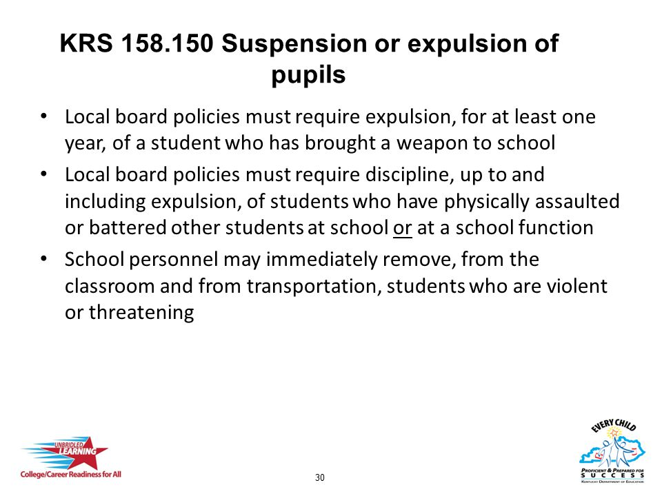 30 KRS 158.150 Suspension or expulsion of pupils Local board policies must require expulsion, for at least one year, of a student who has brought a weapon to school Local board policies must require discipline, up to and including expulsion, of students who have physically assaulted or battered other students at school or at a school function School personnel may immediately remove, from the classroom and from transportation, students who are violent or threatening