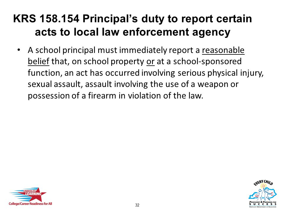 32 KRS 158.154 Principal's duty to report certain acts to local law enforcement agency A school principal must immediately report a reasonable belief
