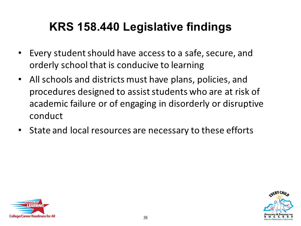 36 KRS 158.440 Legislative findings Every student should have access to a safe, secure, and orderly school that is conducive to learning All schools and districts must have plans, policies, and procedures designed to assist students who are at risk of academic failure or of engaging in disorderly or disruptive conduct State and local resources are necessary to these efforts