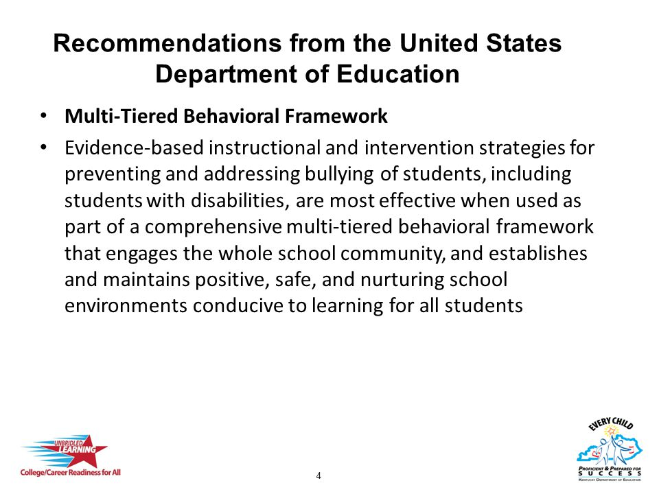 4 Recommendations from the United States Department of Education Multi-Tiered Behavioral Framework Evidence-based instructional and intervention strategies for preventing and addressing bullying of students, including students with disabilities, are most effective when used as part of a comprehensive multi-tiered behavioral framework that engages the whole school community, and establishes and maintains positive, safe, and nurturing school environments conducive to learning for all students