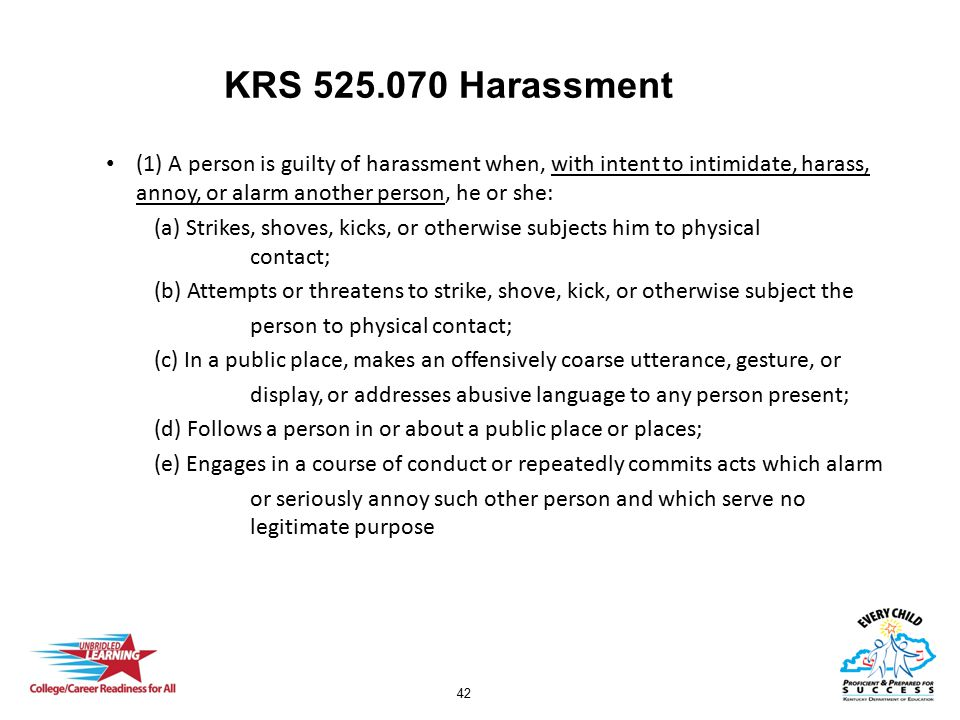 42 KRS 525.070 Harassment (1) A person is guilty of harassment when, with intent to intimidate, harass, annoy, or alarm another person, he or she: (a)