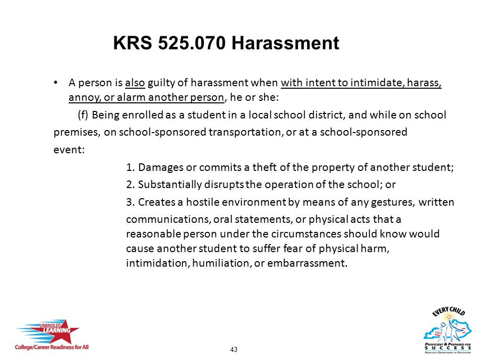 43 KRS 525.070 Harassment A person is also guilty of harassment when with intent to intimidate, harass, annoy, or alarm another person, he or she: (f)