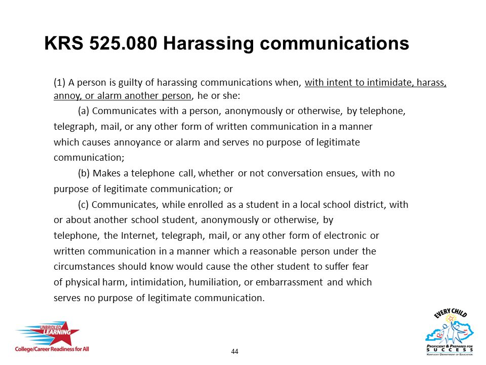 44 KRS 525.080 Harassing communications (1) A person is guilty of harassing communications when, with intent to intimidate, harass, annoy, or alarm an