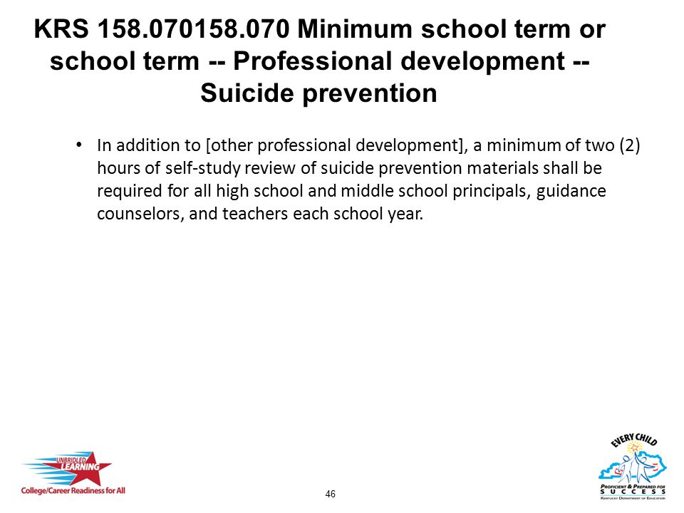 46 KRS 158.070158.070 Minimum school term or school term -- Professional development -- Suicide prevention In addition to [other professional development], a minimum of two (2) hours of self-study review of suicide prevention materials shall be required for all high school and middle school principals, guidance counselors, and teachers each school year.