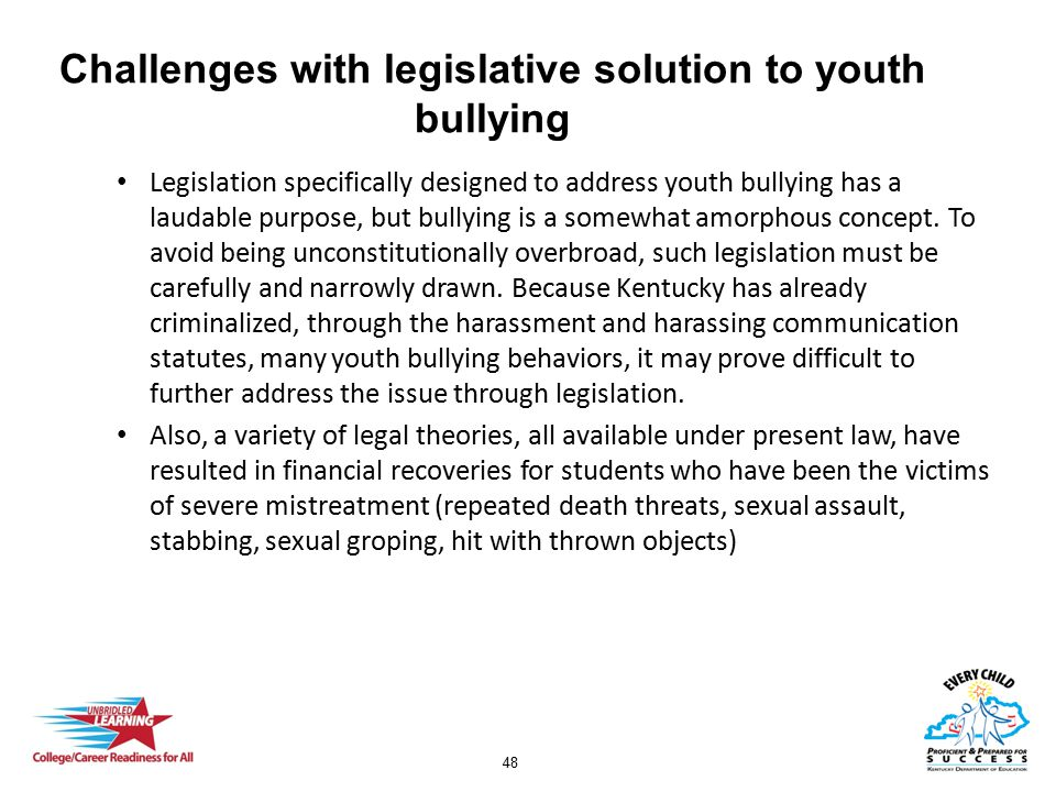 48 Challenges with legislative solution to youth bullying Legislation specifically designed to address youth bullying has a laudable purpose, but bullying is a somewhat amorphous concept.