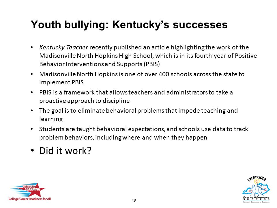 49 Youth bullying: Kentucky's successes Kentucky Teacher recently published an article highlighting the work of the Madisonville North Hopkins High School, which is in its fourth year of Positive Behavior Interventions and Supports (PBIS) Madisonville North Hopkins is one of over 400 schools across the state to implement PBIS PBIS is a framework that allows teachers and administrators to take a proactive approach to discipline The goal is to eliminate behavioral problems that impede teaching and learning Students are taught behavioral expectations, and schools use data to track problem behaviors, including where and when they happen Did it work