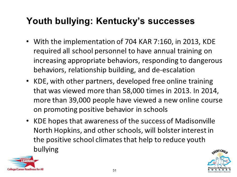 51 Youth bullying: Kentucky's successes With the implementation of 704 KAR 7:160, in 2013, KDE required all school personnel to have annual training on increasing appropriate behaviors, responding to dangerous behaviors, relationship building, and de-escalation KDE, with other partners, developed free online training that was viewed more than 58,000 times in 2013.