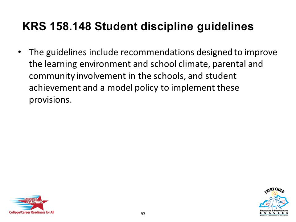 53 KRS 158.148 Student discipline guidelines The guidelines include recommendations designed to improve the learning environment and school climate, parental and community involvement in the schools, and student achievement and a model policy to implement these provisions.