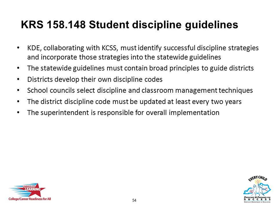 54 KRS 158.148 Student discipline guidelines KDE, collaborating with KCSS, must identify successful discipline strategies and incorporate those strategies into the statewide guidelines The statewide guidelines must contain broad principles to guide districts Districts develop their own discipline codes School councils select discipline and classroom management techniques The district discipline code must be updated at least every two years The superintendent is responsible for overall implementation