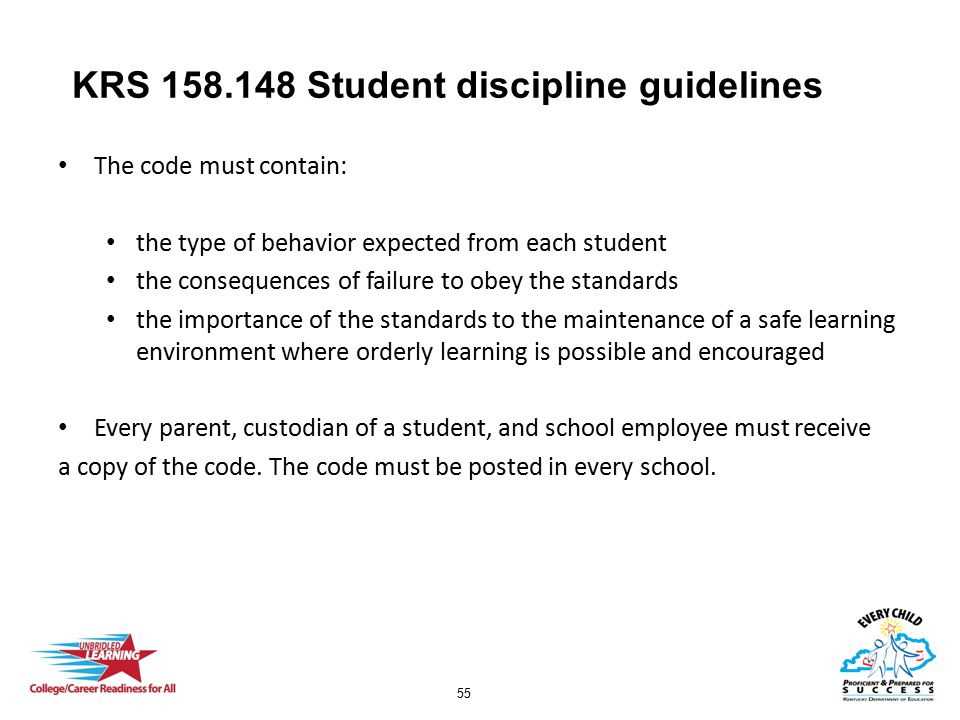 55 KRS 158.148 Student discipline guidelines The code must contain: the type of behavior expected from each student the consequences of failure to obey the standards the importance of the standards to the maintenance of a safe learning environment where orderly learning is possible and encouraged Every parent, custodian of a student, and school employee must receive a copy of the code.
