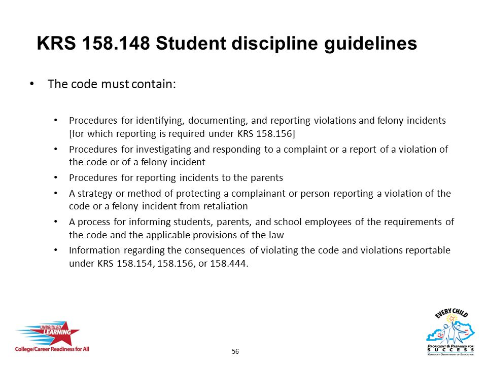 56 KRS 158.148 Student discipline guidelines The code must contain: Procedures for identifying, documenting, and reporting violations and felony incidents [for which reporting is required under KRS 158.156] Procedures for investigating and responding to a complaint or a report of a violation of the code or of a felony incident Procedures for reporting incidents to the parents A strategy or method of protecting a complainant or person reporting a violation of the code or a felony incident from retaliation A process for informing students, parents, and school employees of the requirements of the code and the applicable provisions of the law Information regarding the consequences of violating the code and violations reportable under KRS 158.154, 158.156, or 158.444.