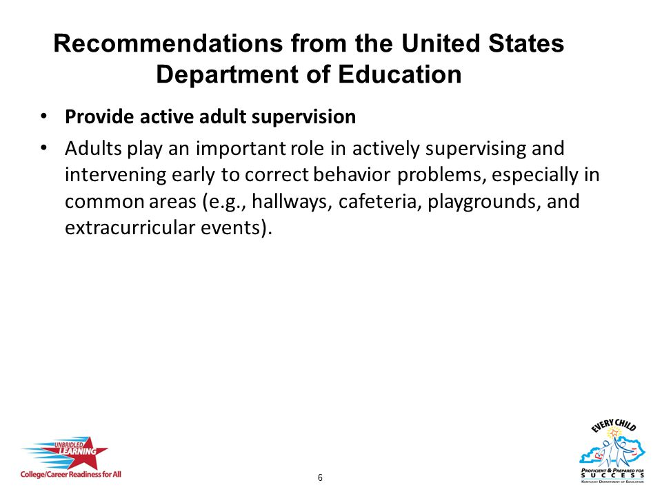 6 Recommendations from the United States Department of Education Provide active adult supervision Adults play an important role in actively supervising and intervening early to correct behavior problems, especially in common areas (e.g., hallways, cafeteria, playgrounds, and extracurricular events).