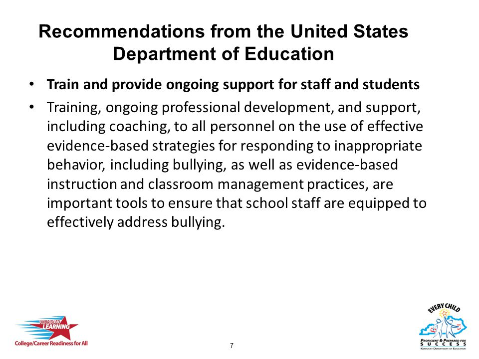 8 Recommendations from the United States Department of Education Develop and implement clear policies to address bullying Encourage schools to develop clear policies and procedures, consistent with Federal, State, and local laws, to prevent and appropriately address bullying of students, including students with disabilities
