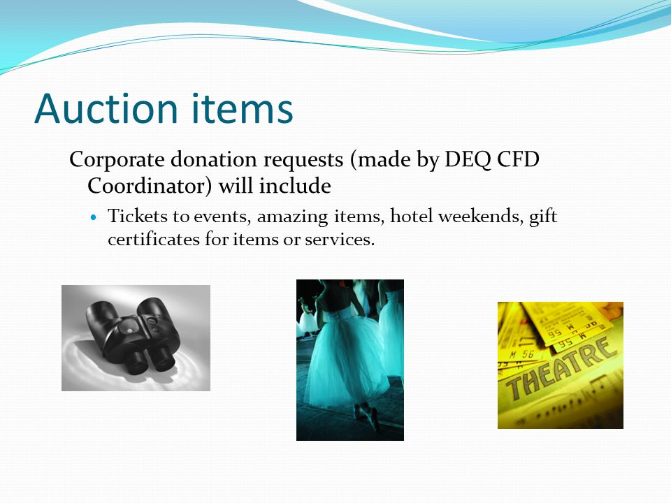 Auction items Corporate donation requests (made by DEQ CFD Coordinator) will include Tickets to events, amazing items, hotel weekends, gift certificates for items or services.