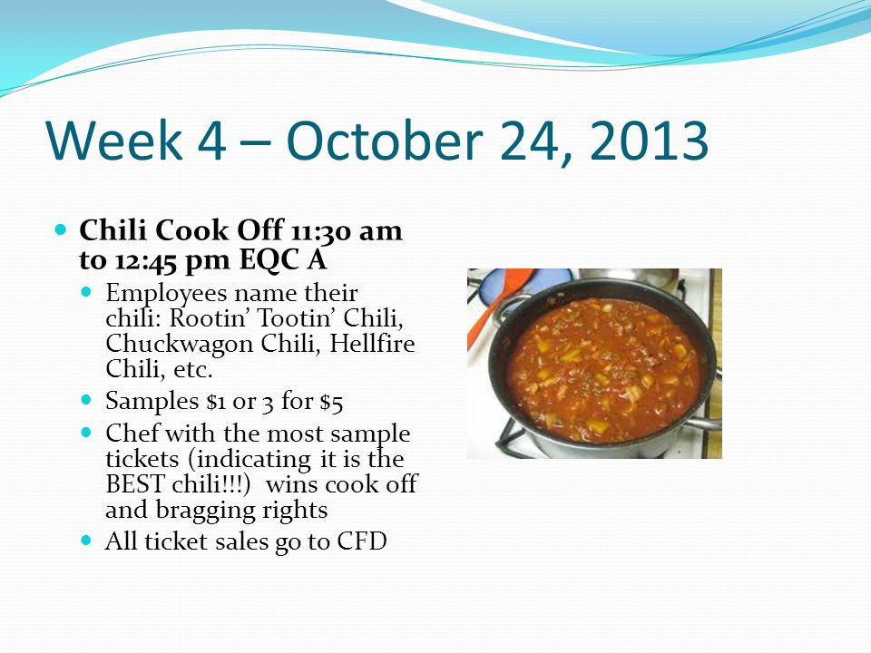 Week 4 – October 24, 2013 Chili Cook Off 11:30 am to 12:45 pm EQC A Employees name their chili: Rootin' Tootin' Chili, Chuckwagon Chili, Hellfire Chili, etc.