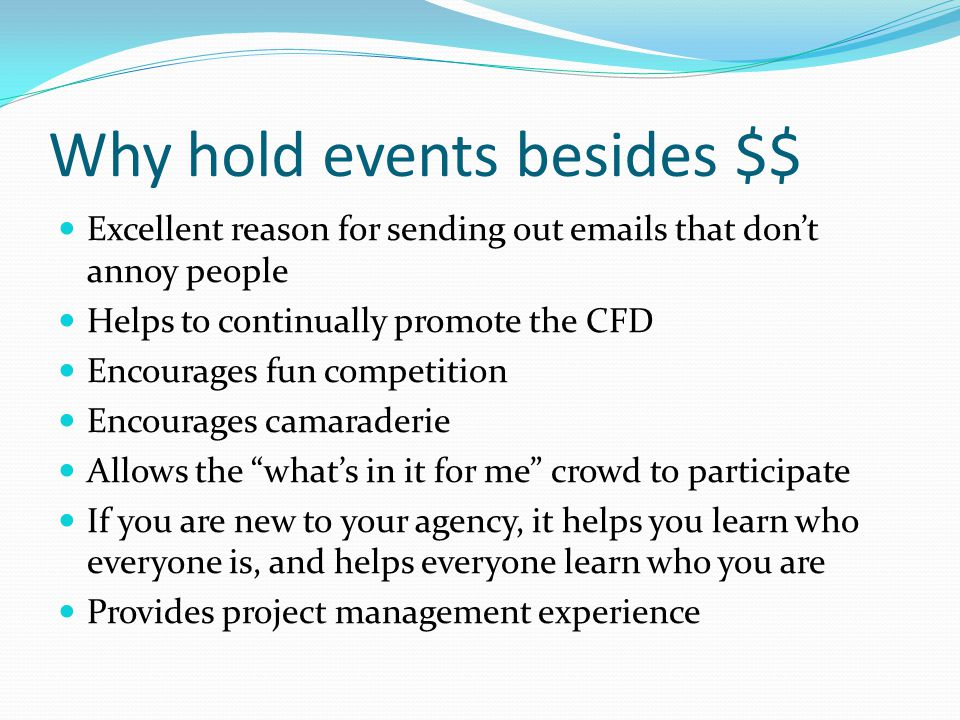 Why hold events besides $$ Excellent reason for sending out emails that don't annoy people Helps to continually promote the CFD Encourages fun competition Encourages camaraderie Allows the what's in it for me crowd to participate If you are new to your agency, it helps you learn who everyone is, and helps everyone learn who you are Provides project management experience