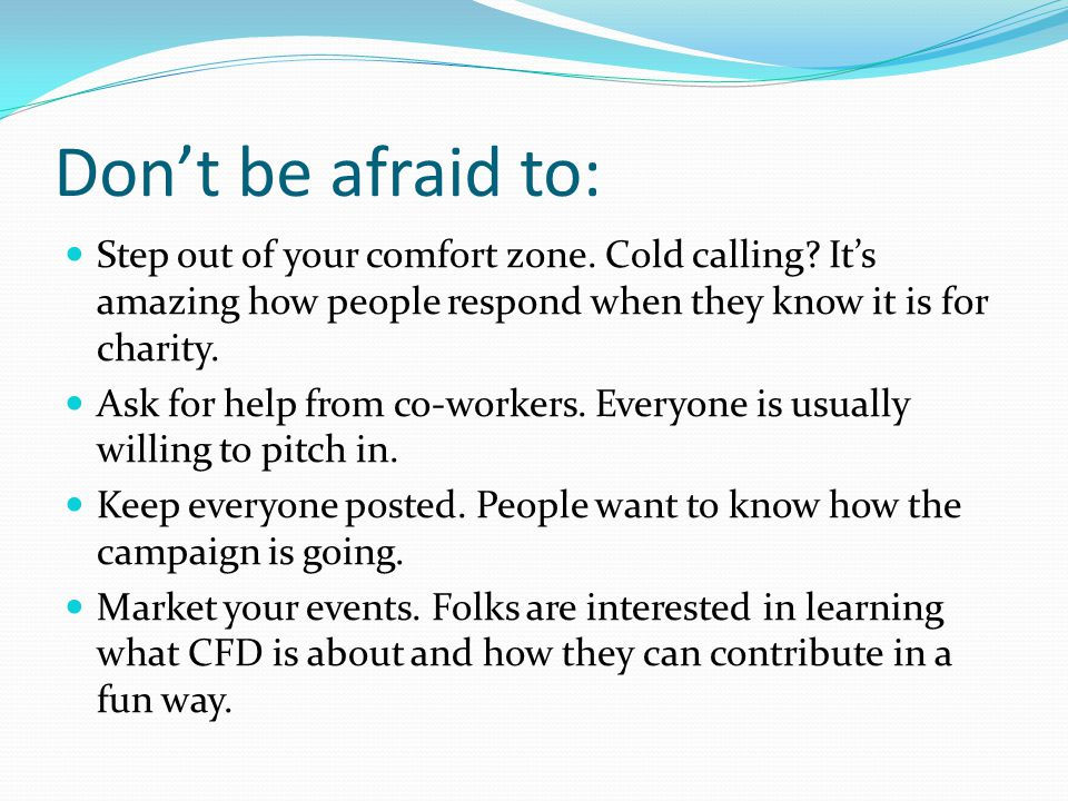 Don't be afraid to: Step out of your comfort zone.