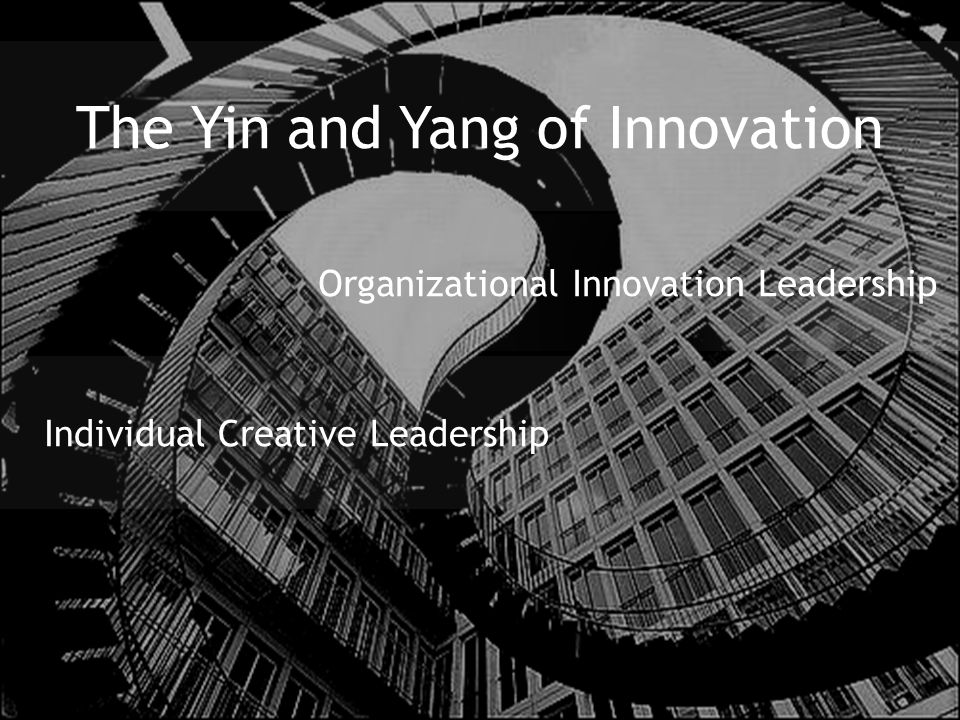 The Yin and Yang of Innovation Individual Creative Leadership Organizational Innovation Leadership