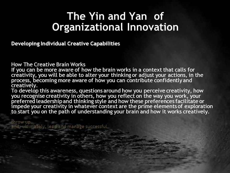 The Yin and Yan of Organizational Innovation Developing Individual Creative Capabilities How The Creative Brain Works If you can be more aware of how