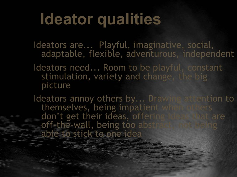 Ideator qualities Ideators are... Playful, imaginative, social, adaptable, flexible, adventurous, independent Ideators need... Room to be playful, con