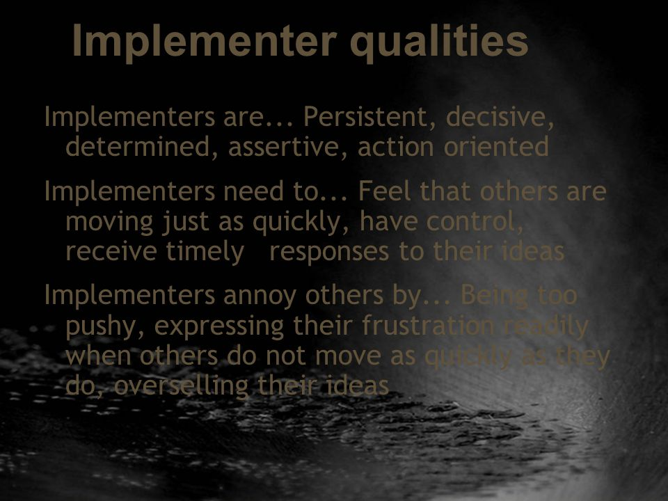 Implementer qualities Implementers are... Persistent, decisive, determined, assertive, action oriented Implementers need to... Feel that others are mo