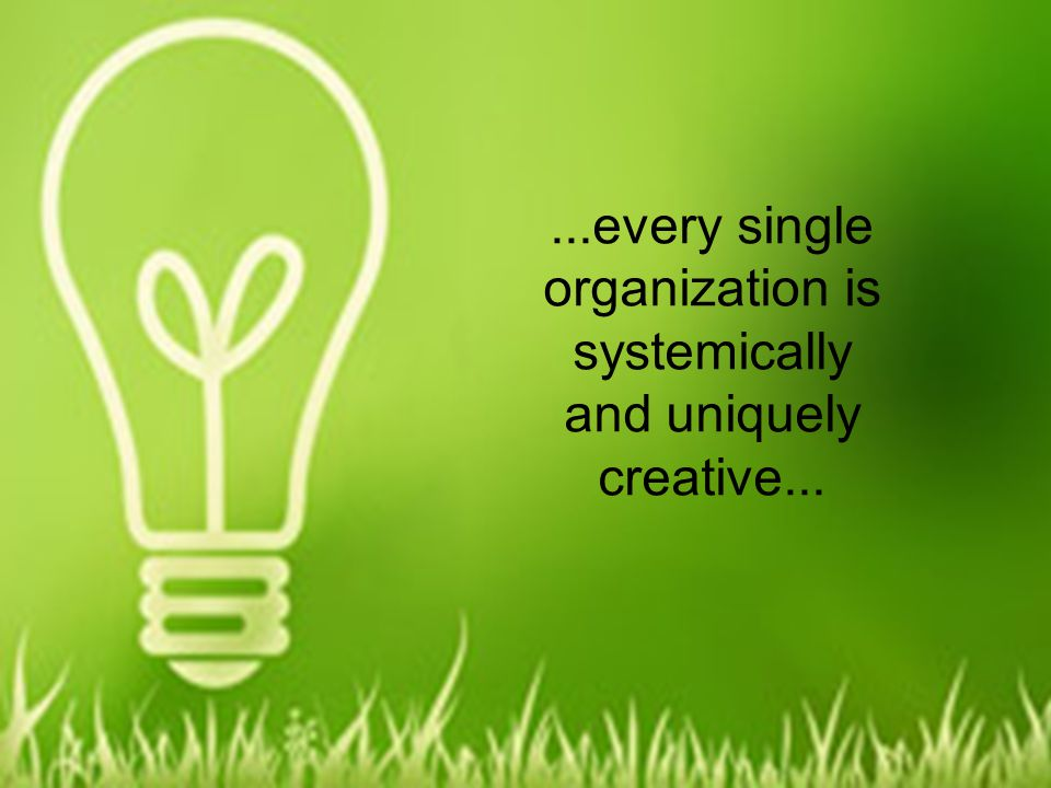 ...every single organization is systemically and uniquely creative...