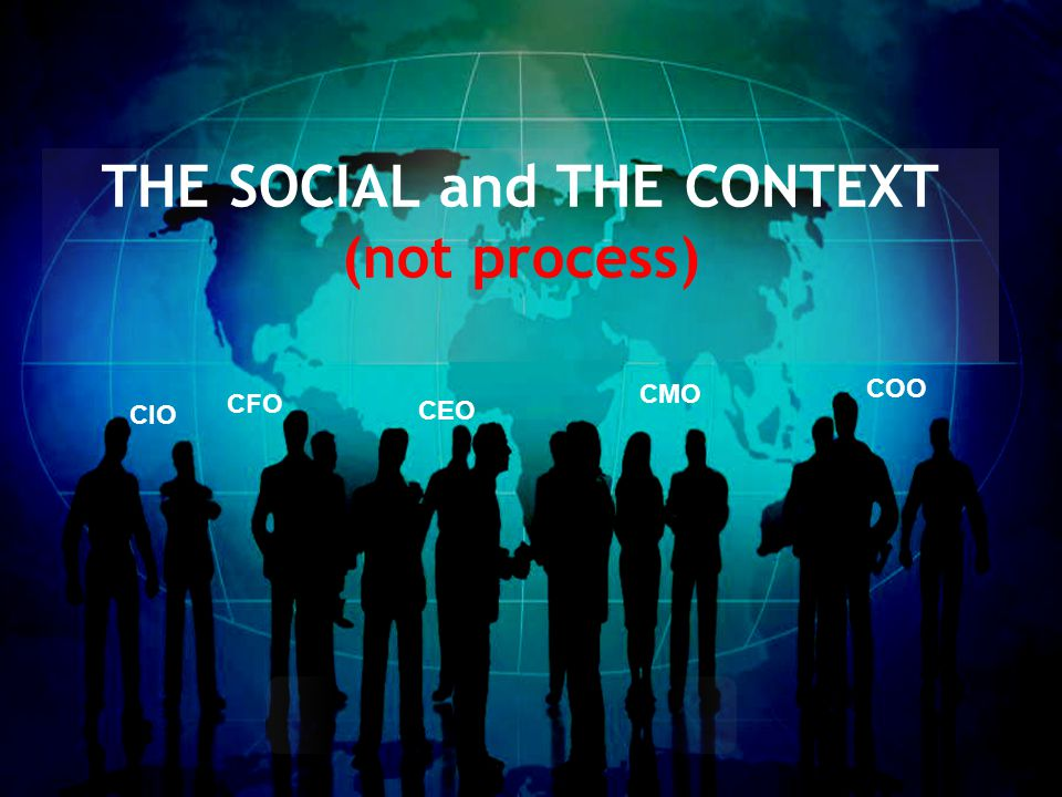 THE SOCIAL and THE CONTEXT (not process) CIO CFO CEO CMO COO
