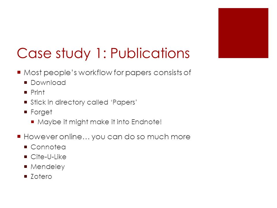 Case study 1: Publications  Most people's workflow for papers consists of  Download  Print  Stick in directory called 'Papers'  Forget  Maybe it might make it into Endnote.