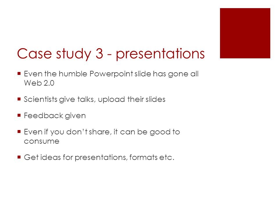Case study 3 - presentations  Even the humble Powerpoint slide has gone all Web 2.0  Scientists give talks, upload their slides  Feedback given  Even if you don't share, it can be good to consume  Get ideas for presentations, formats etc.