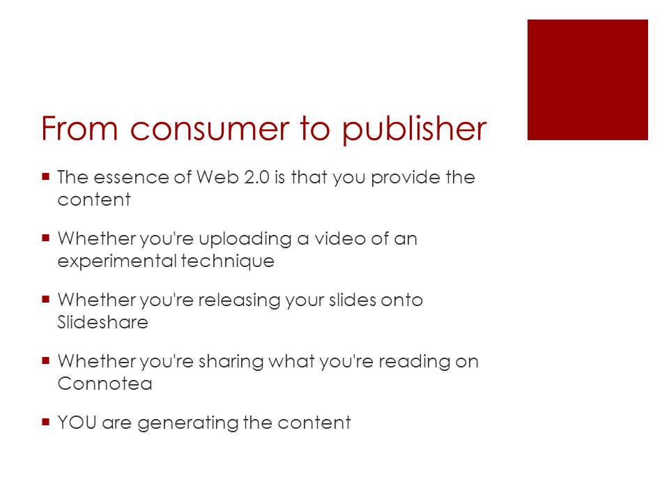 From consumer to publisher  The essence of Web 2.0 is that you provide the content  Whether you re uploading a video of an experimental technique  Whether you re releasing your slides onto Slideshare  Whether you re sharing what you re reading on Connotea  YOU are generating the content