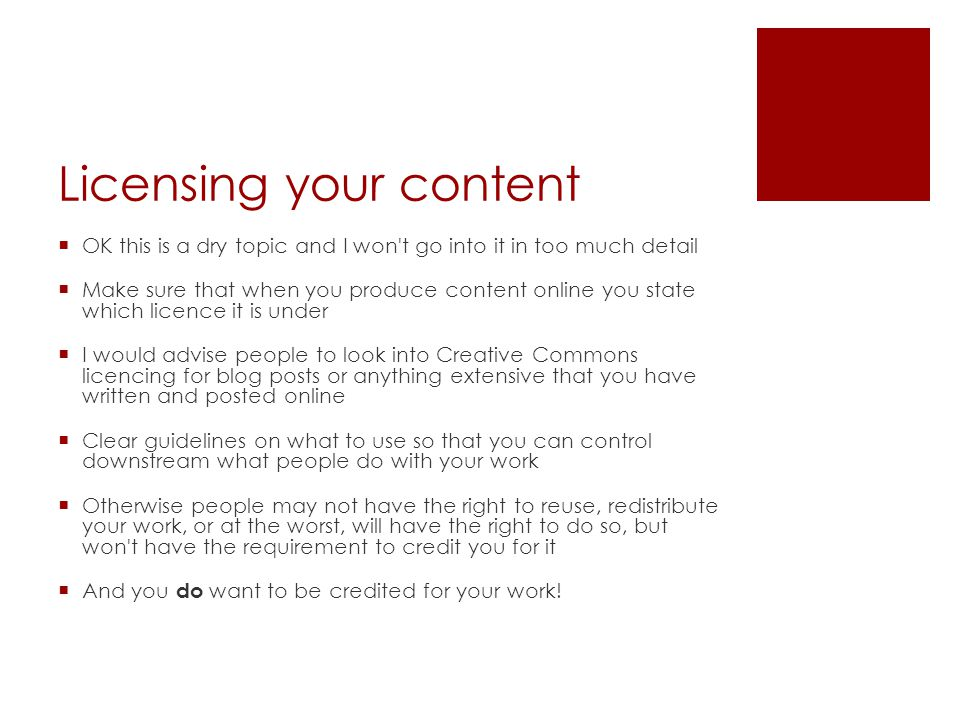 Licensing your content  OK this is a dry topic and I won t go into it in too much detail  Make sure that when you produce content online you state which licence it is under  I would advise people to look into Creative Commons licencing for blog posts or anything extensive that you have written and posted online  Clear guidelines on what to use so that you can control downstream what people do with your work  Otherwise people may not have the right to reuse, redistribute your work, or at the worst, will have the right to do so, but won t have the requirement to credit you for it  And you do want to be credited for your work!