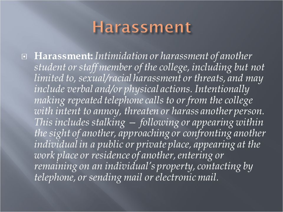  Harassment: Intimidation or harassment of another student or staff member of the college, including but not limited to, sexual/racial harassment or threats, and may include verbal and/or physical actions.