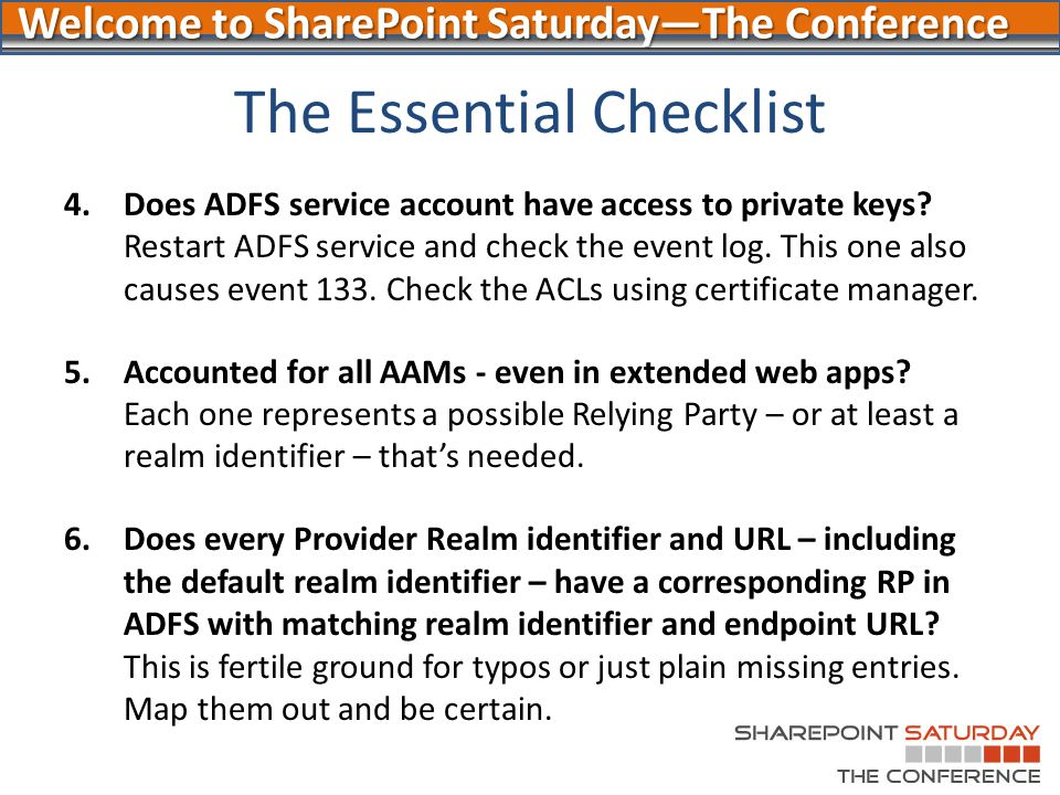 Welcome to SharePoint Saturday—The Conference The Essential Checklist 4.Does ADFS service account have access to private keys? Restart ADFS service an