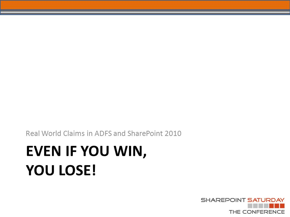 EVEN IF YOU WIN, YOU LOSE! Real World Claims in ADFS and SharePoint 2010