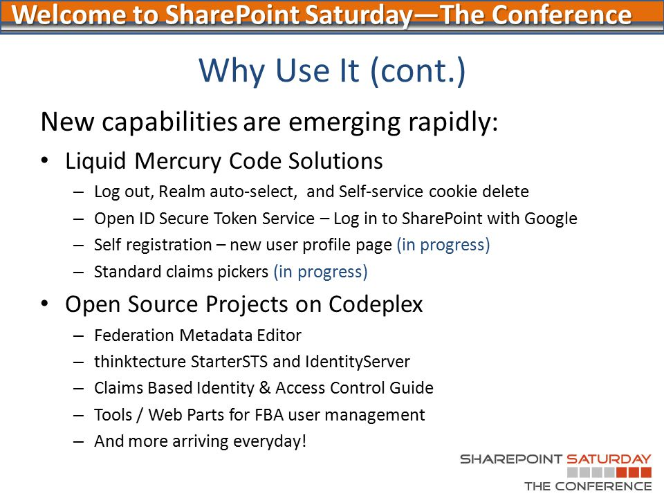 Welcome to SharePoint Saturday—The Conference Why Use It (cont.) New capabilities are emerging rapidly: Liquid Mercury Code Solutions – Log out, Realm