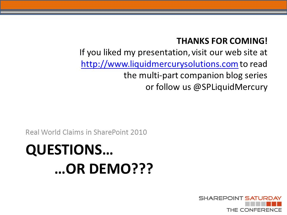 QUESTIONS… …OR DEMO??? Real World Claims in SharePoint 2010 THANKS FOR COMING! If you liked my presentation, visit our web site at http://www.liquidme