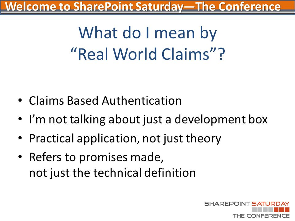 "Welcome to SharePoint Saturday—The Conference What do I mean by ""Real World Claims""? Claims Based Authentication I'm not talking about just a developm"