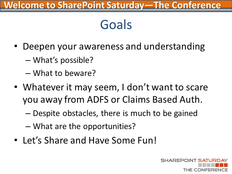 Welcome to SharePoint Saturday—The Conference Goals Deepen your awareness and understanding – What's possible? – What to beware? Whatever it may seem,