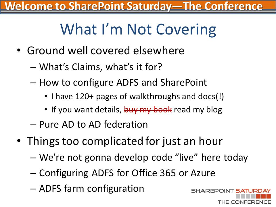 Welcome to SharePoint Saturday—The Conference What I'm Not Covering Ground well covered elsewhere – What's Claims, what's it for? – How to configure A