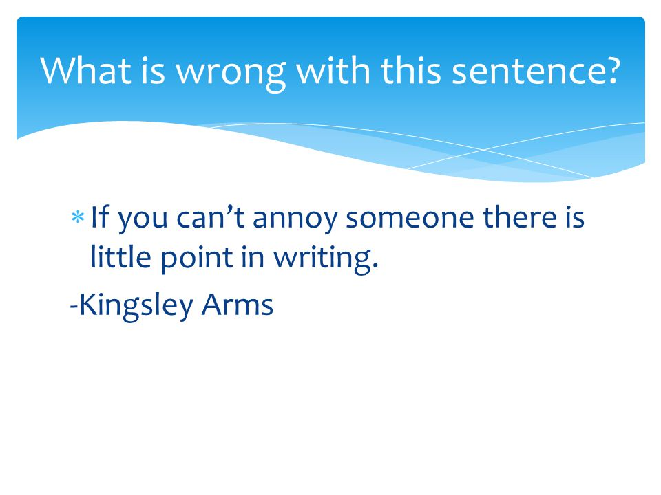  If you can't annoy someone there is little point in writing.