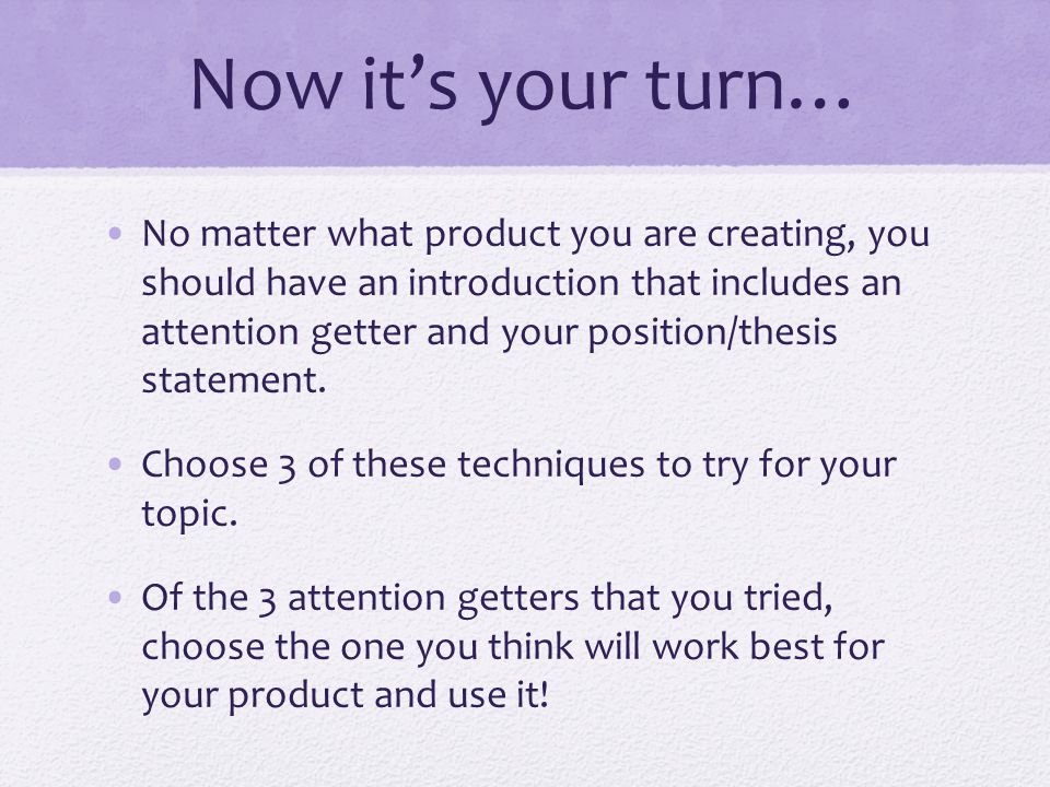 Now it's your turn… No matter what product you are creating, you should have an introduction that includes an attention getter and your position/thesis statement.