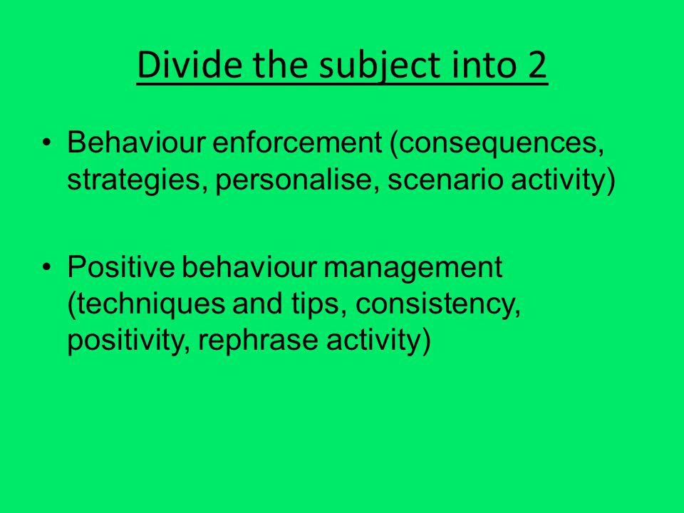 Divide the subject into 2 Behaviour enforcement (consequences, strategies, personalise, scenario activity) Positive behaviour management (techniques and tips, consistency, positivity, rephrase activity)