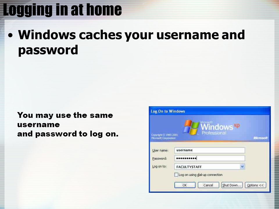 Logging in at home Windows caches your username and password You may use the same username and password to log on.