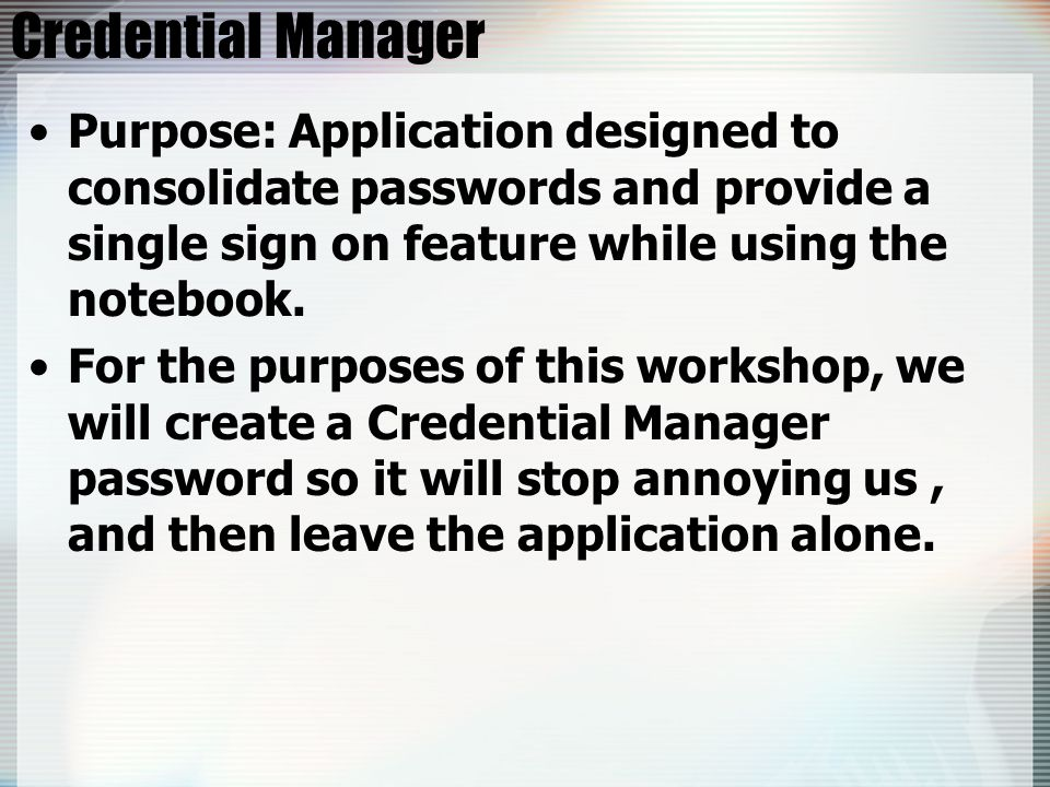 Credential Manager Purpose: Application designed to consolidate passwords and provide a single sign on feature while using the notebook.