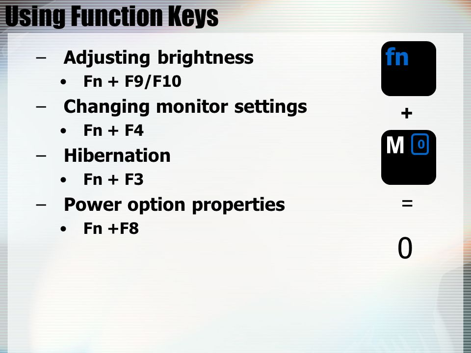 Using Function Keys –Adjusting brightness Fn + F9/F10 –Changing monitor settings Fn + F4 –Hibernation Fn + F3 –Power option properties Fn +F8 fn + = 0 M 0