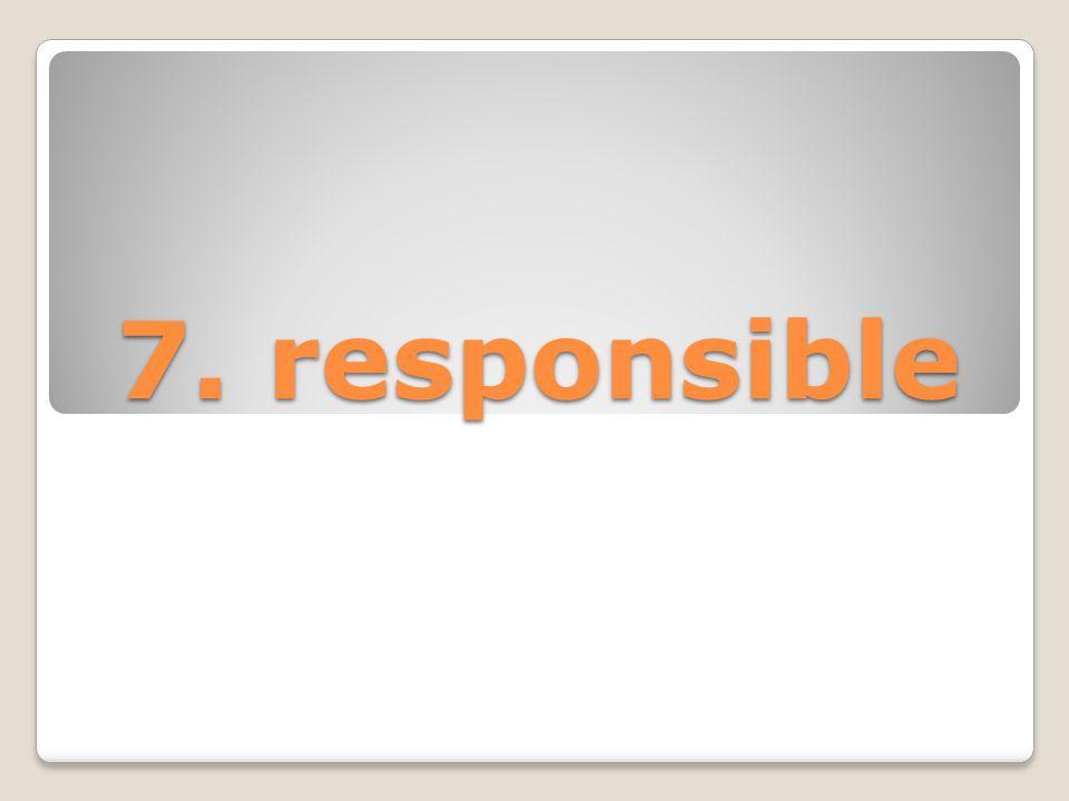 7. responsible