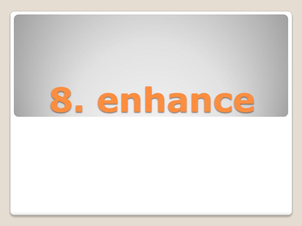 8. enhance